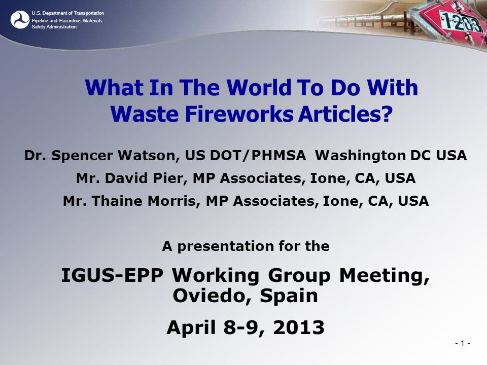 U.S. Department of Transportation Pipeline and Hazardous Materials Safety Administration - 1 - What In The World To Do With Waste Fireworks Articles?
