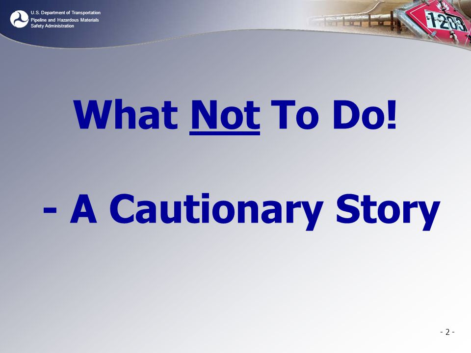 U.S. Department of Transportation Pipeline and Hazardous Materials Safety Administration - 2 - What Not To Do! - A Cautionary Story