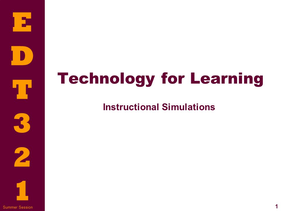 EDT321EDT321 12 Summer Session Simulations for instruction  Goals and directions  Why simulation is being used (learning, practice, information)  Awareness of final result  Is the simulation user friendly?
