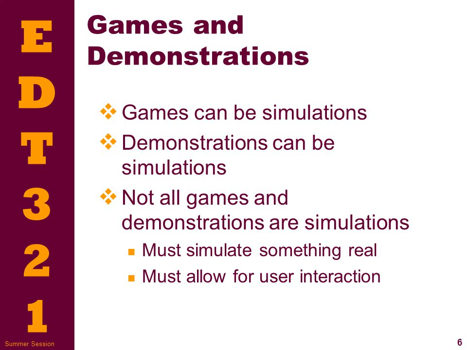 EDT321EDT321 7 Summer Session Simulation Types  Animation or spatial models  If-then process models  Scenario-based, role-playing  What-if interactive models  Virtual reality or immersive simulation  Hands-on software practice