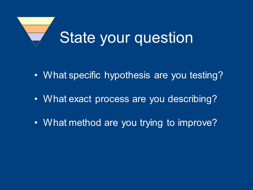 State your question What specific hypothesis are you testing.