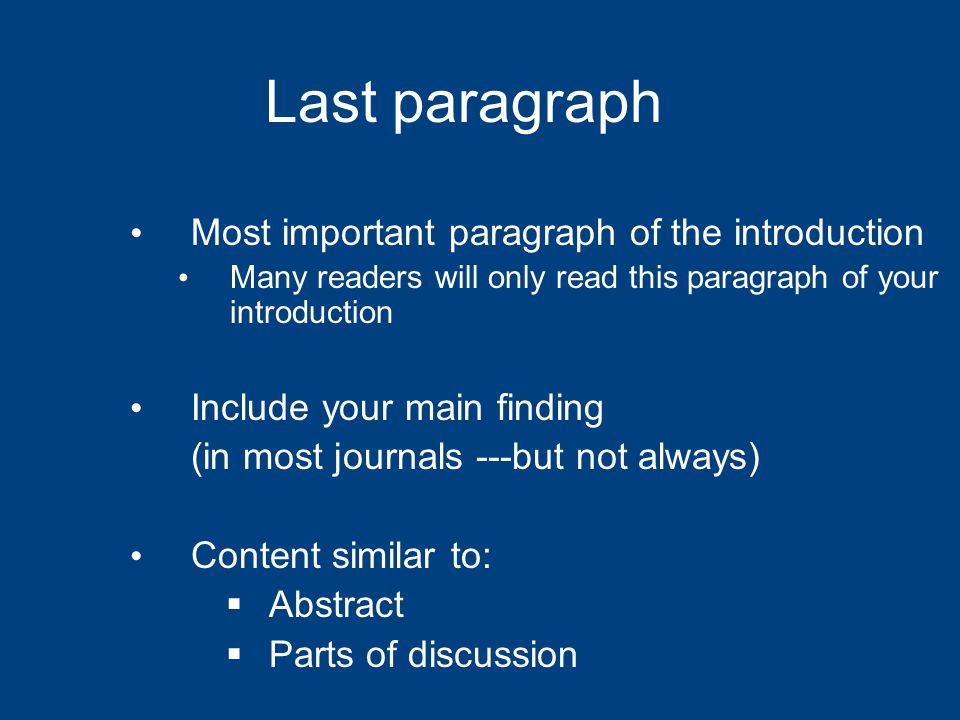 Last paragraph Most important paragraph of the introduction Many readers will only read this paragraph of your introduction Include your main finding (in most journals ---but not always) Content similar to:  Abstract  Parts of discussion