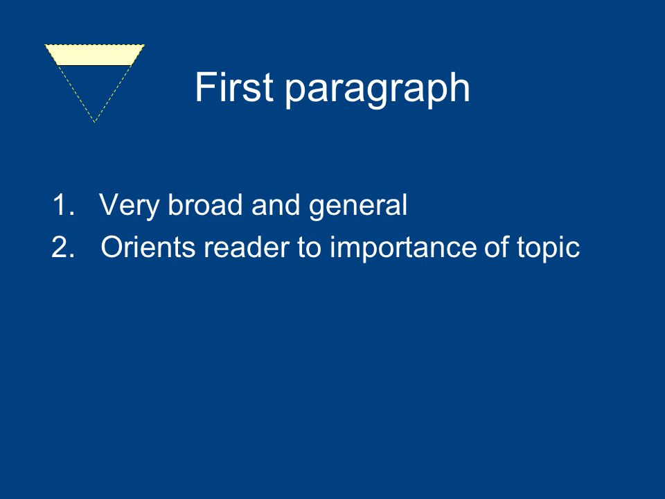 First paragraph 1.Very broad and general 2. Orients reader to importance of topic