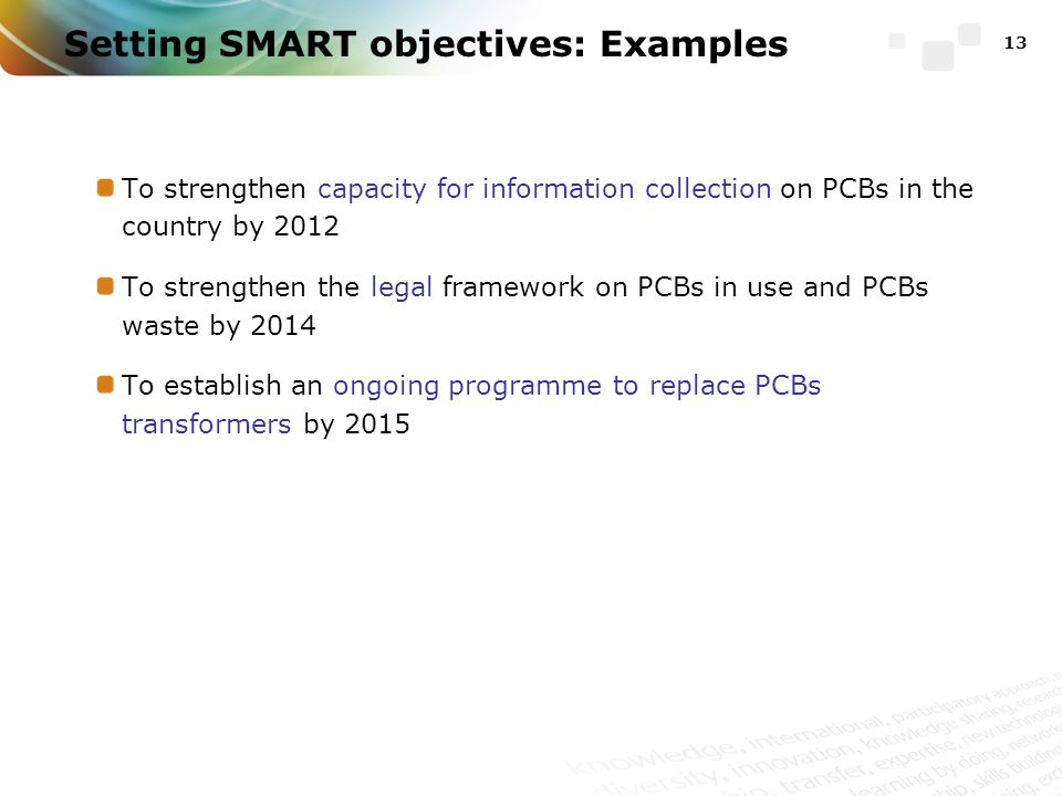 To strengthen capacity for information collection on PCBs in the country by 2012 To strengthen the legal framework on PCBs in use and PCBs waste by 2014 To establish an ongoing programme to replace PCBs transformers by 2015 13 Setting SMART objectives: Examples