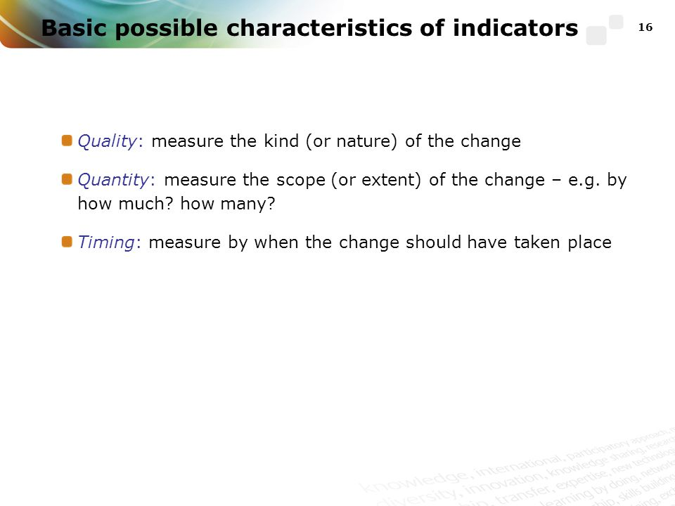 Basic possible characteristics of indicators Quality: measure the kind (or nature) of the change Quantity: measure the scope (or extent) of the change – e.g.