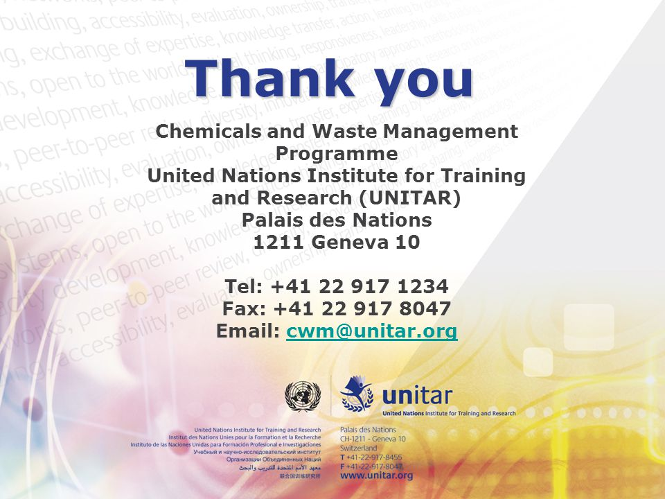 Thank you Chemicals and Waste Management Programme United Nations Institute for Training and Research (UNITAR) Palais des Nations 1211 Geneva 10 Tel: +41 22 917 1234 Fax: +41 22 917 8047 Email: cwm@unitar.orgcwm@unitar.org