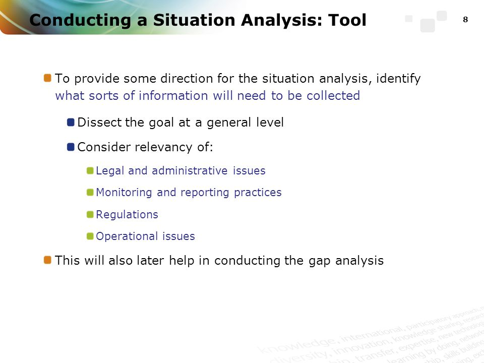 To provide some direction for the situation analysis, identify what sorts of information will need to be collected Dissect the goal at a general level Consider relevancy of: Legal and administrative issues Monitoring and reporting practices Regulations Operational issues This will also later help in conducting the gap analysis 8 Conducting a Situation Analysis: Tool