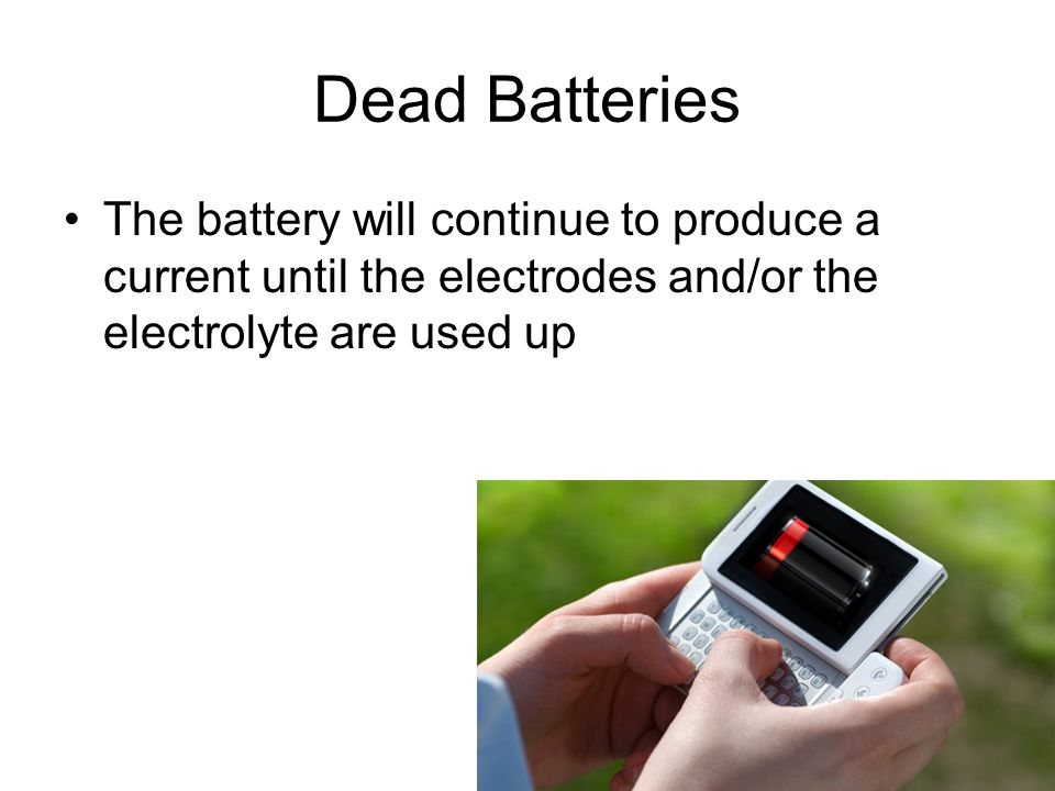Dead Batteries The battery will continue to produce a current until the electrodes and/or the electrolyte are used up