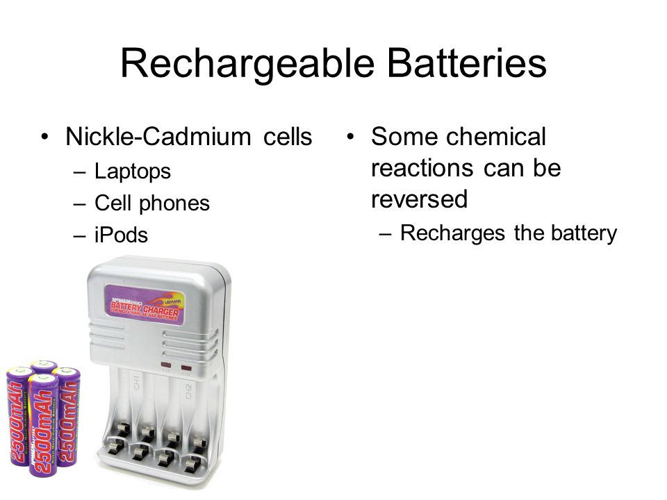 Rechargeable Batteries Nickle-Cadmium cells –Laptops –Cell phones –iPods Some chemical reactions can be reversed –Recharges the battery