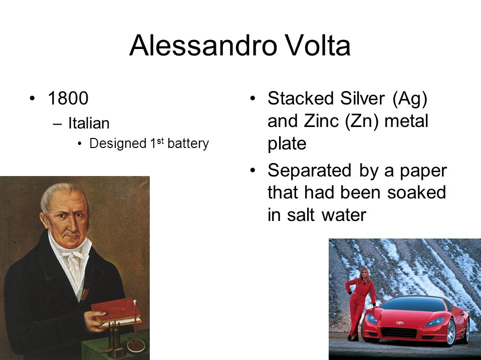 Alessandro Volta 1800 –Italian Designed 1 st battery Stacked Silver (Ag) and Zinc (Zn) metal plate Separated by a paper that had been soaked in salt w