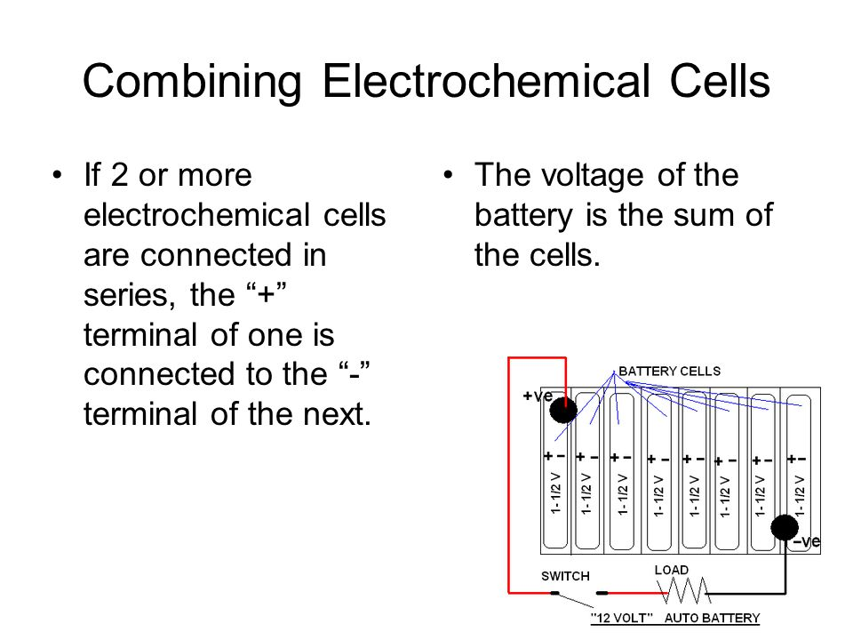 "Combining Electrochemical Cells If 2 or more electrochemical cells are connected in series, the ""+"" terminal of one is connected to the ""-"" terminal o"