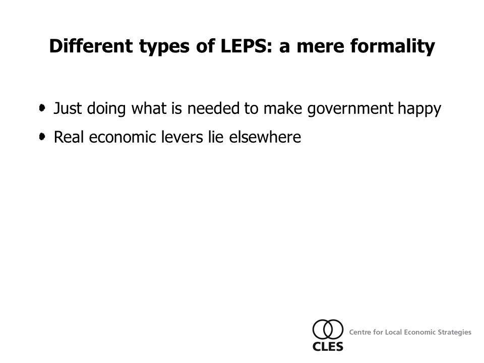 LEPs Just doing what is needed to make government happy Real economic levers lie elsewhere Different types of LEPS: a mere formality