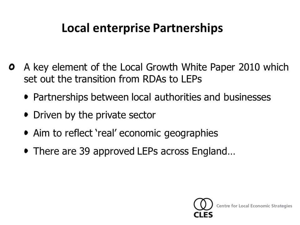 A key element of the Local Growth White Paper 2010 which set out the transition from RDAs to LEPs Partnerships between local authorities and businesses Driven by the private sector Aim to reflect 'real' economic geographies There are 39 approved LEPs across England… Local enterprise Partnerships