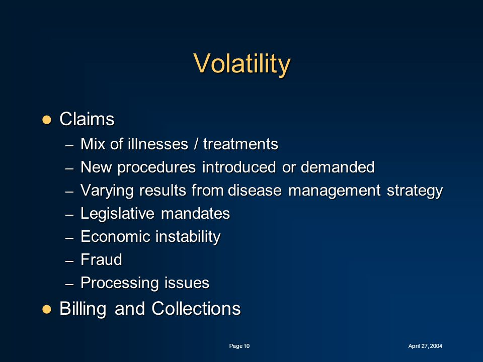 April 27, 2004Page 10 Volatility Claims Claims – Mix of illnesses / treatments – New procedures introduced or demanded – Varying results from disease management strategy – Legislative mandates – Economic instability – Fraud – Processing issues Billing and Collections Billing and Collections