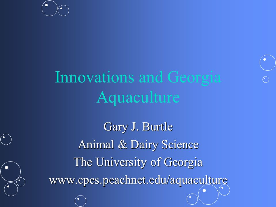 Innovations and Georgia Aquaculture Gary J. Burtle Animal & Dairy Science The University of Georgia www.cpes.peachnet.edu/aquaculture