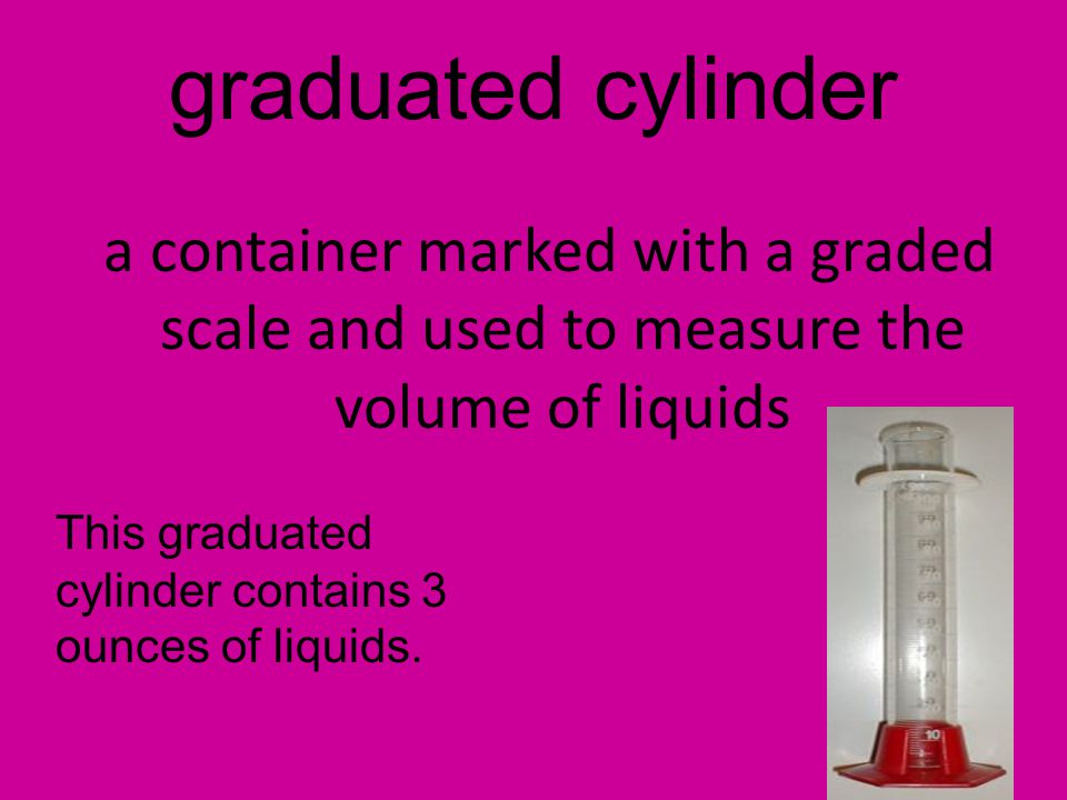 graduated cylinder a container marked with a graded scale and used to measure the volume of liquids This graduated cylinder contains 3 ounces of liqui