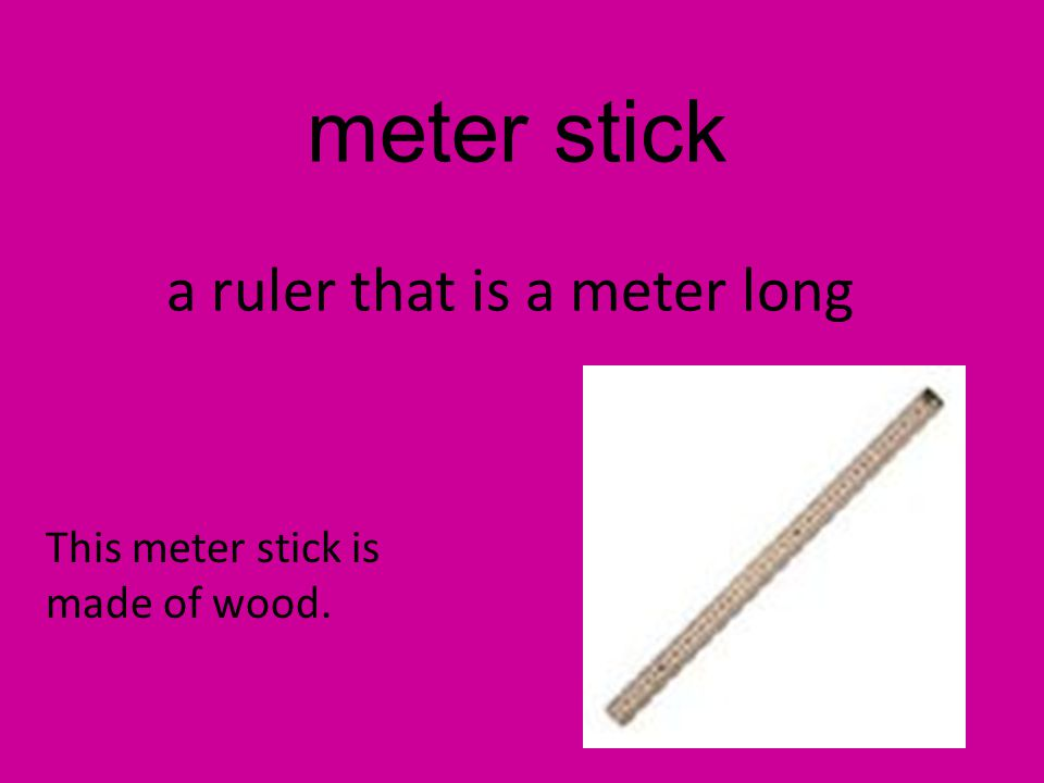 meter stick a ruler that is a meter long This meter stick is made of wood.