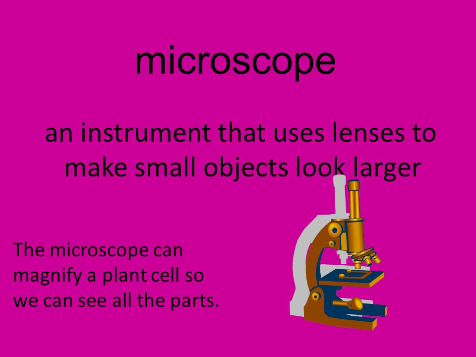 microscope an instrument that uses lenses to make small objects look larger The microscope can magnify a plant cell so we can see all the parts.