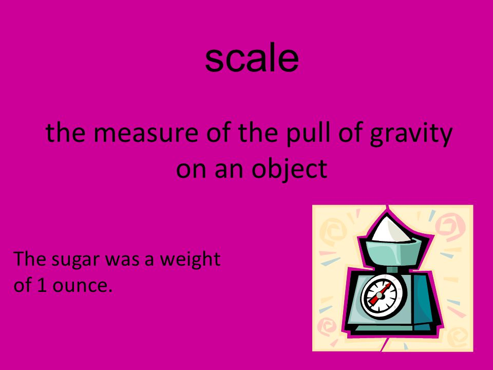 scale the measure of the pull of gravity on an object The sugar was a weight of 1 ounce.