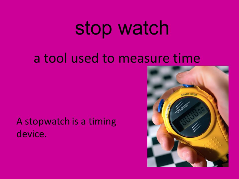 stop watch a tool used to measure time A stopwatch is a timing device.