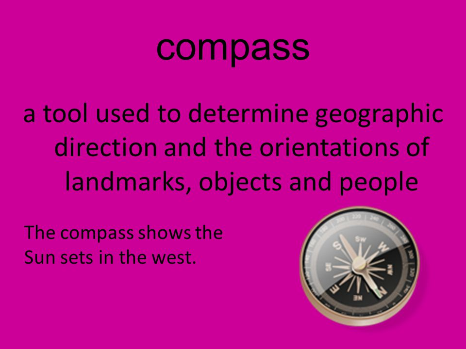 compass a tool used to determine geographic direction and the orientations of landmarks, objects and people The compass shows the Sun sets in the west.
