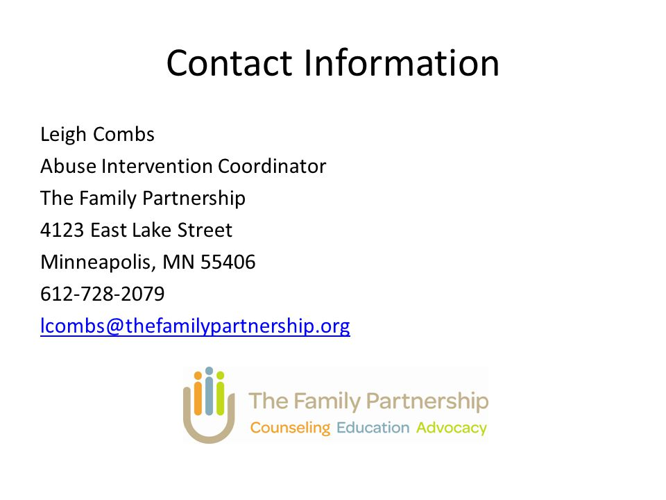 Contact Information Leigh Combs Abuse Intervention Coordinator The Family Partnership 4123 East Lake Street Minneapolis, MN 55406 612-728-2079 lcombs@thefamilypartnership.org