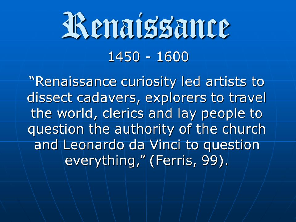 Renaissance 1450 - 1600 People became curious about the world around them and began to ask Why and How This Rebirth brought about advances in science, art, philosophy, exploration and discovery.