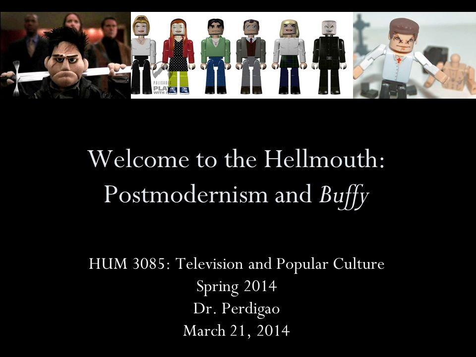 Welcome to the Hellmouth: Postmodernism and Buffy HUM 3085: Television and Popular Culture Spring 2014 Dr.