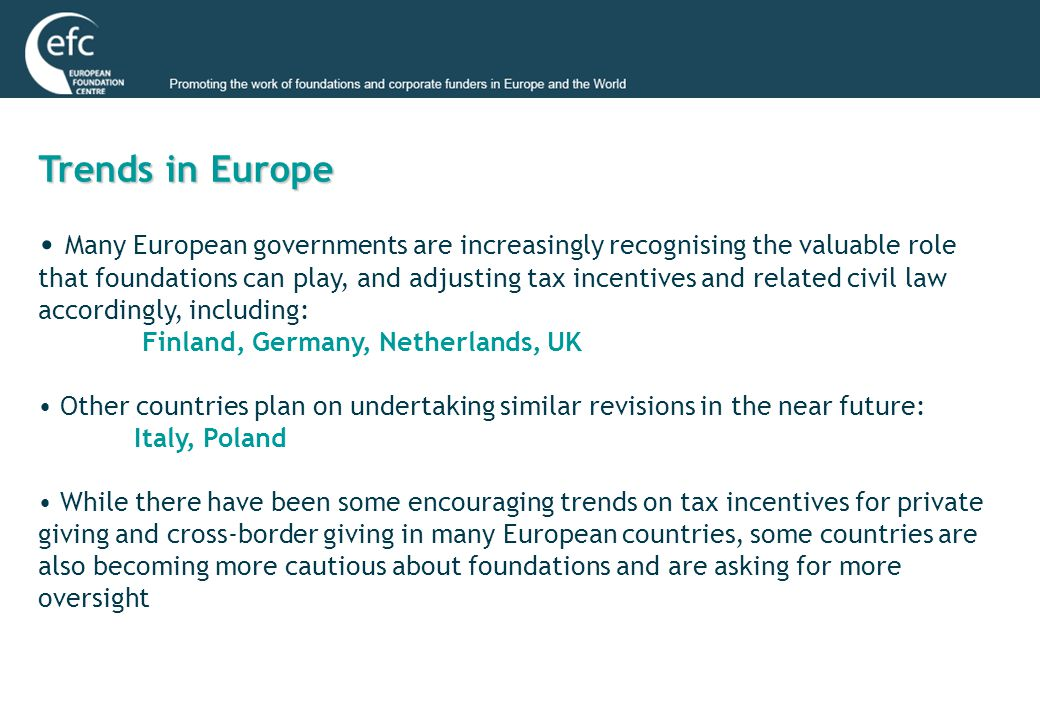 Trends in Europe Many European governments are increasingly recognising the valuable role that foundations can play, and adjusting tax incentives and related civil law accordingly, including: Finland, Germany, Netherlands, UK Other countries plan on undertaking similar revisions in the near future: Italy, Poland While there have been some encouraging trends on tax incentives for private giving and cross-border giving in many European countries, some countries are also becoming more cautious about foundations and are asking for more oversight