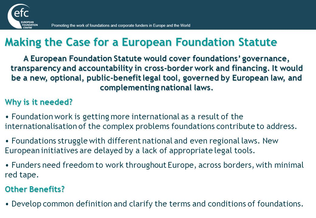 Making the Case for a European Foundation Statute A European Foundation Statute would cover foundations' governance, transparency and accountability in cross-border work and financing.