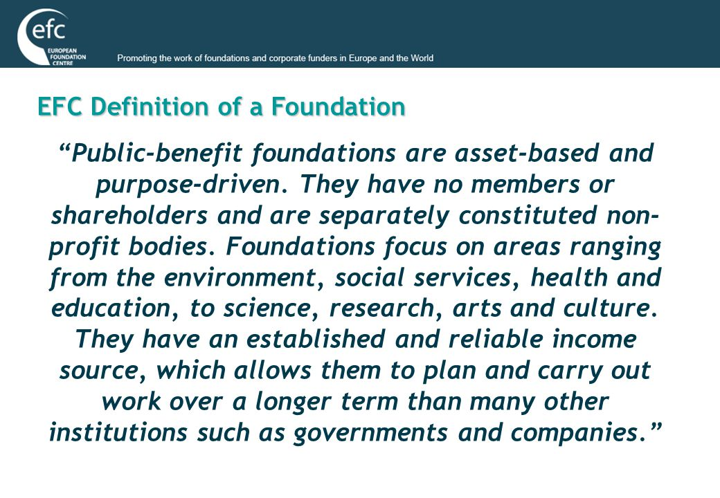 EFC Typologies The EFC identified 18 of the most common foundation types in Europe, initially grouped into 4 generic categories: 1 Independent foundations 2 Corporate foundations 3 Governmentally-linked foundations 4 Community foundations and other fund-raising foundations Based on 3 key criteria: 1 Source of foundation's financial resources.