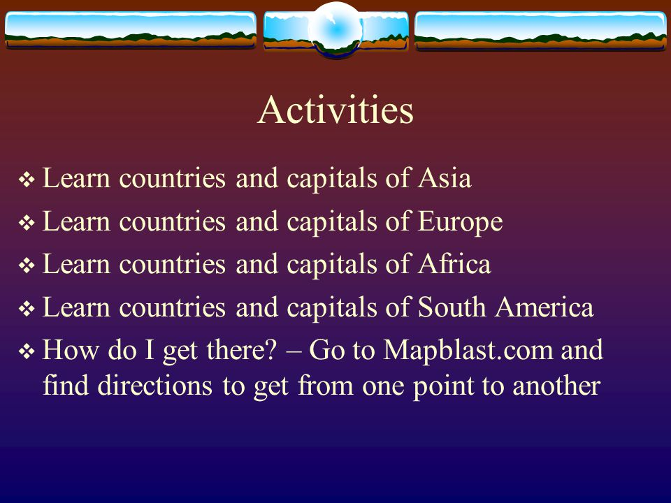 Activities  Learn countries and capitals of Asia  Learn countries and capitals of Europe  Learn countries and capitals of Africa  Learn countries and capitals of South America  How do I get there.