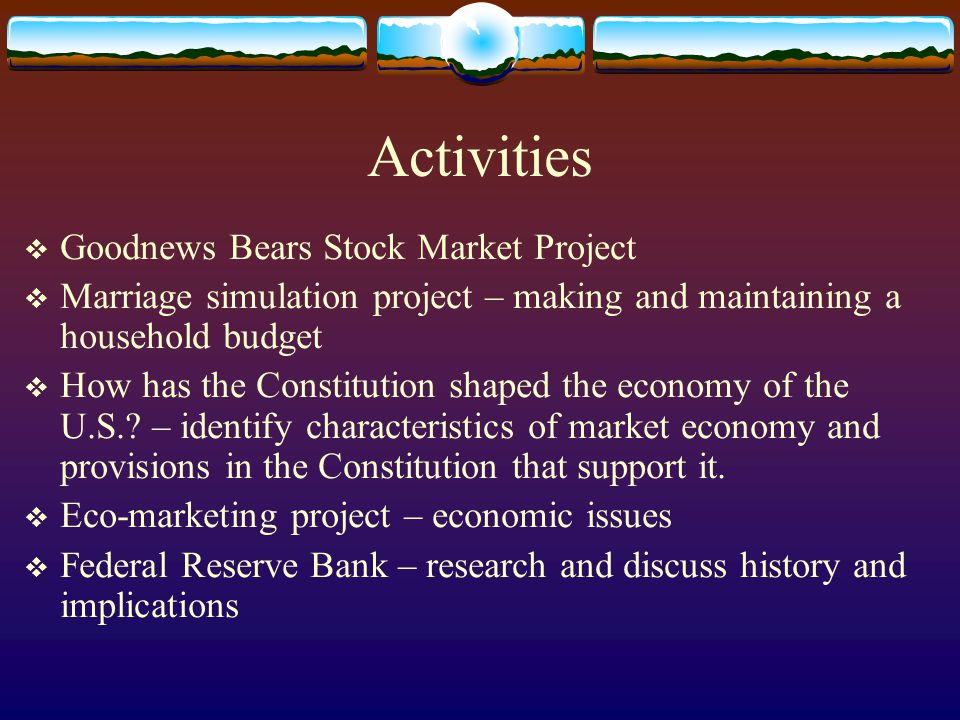 Activities  Goodnews Bears Stock Market Project  Marriage simulation project – making and maintaining a household budget  How has the Constitution shaped the economy of the U.S..