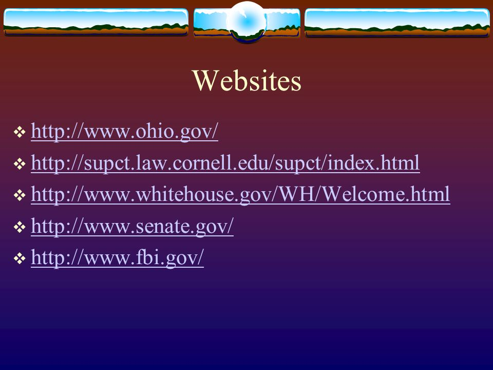 Websites  http://www.ohio.gov/ http://www.ohio.gov/  http://supct.law.cornell.edu/supct/index.html http://supct.law.cornell.edu/supct/index.html  http://www.whitehouse.gov/WH/Welcome.html http://www.whitehouse.gov/WH/Welcome.html  http://www.senate.gov/ http://www.senate.gov/  http://www.fbi.gov/ http://www.fbi.gov/
