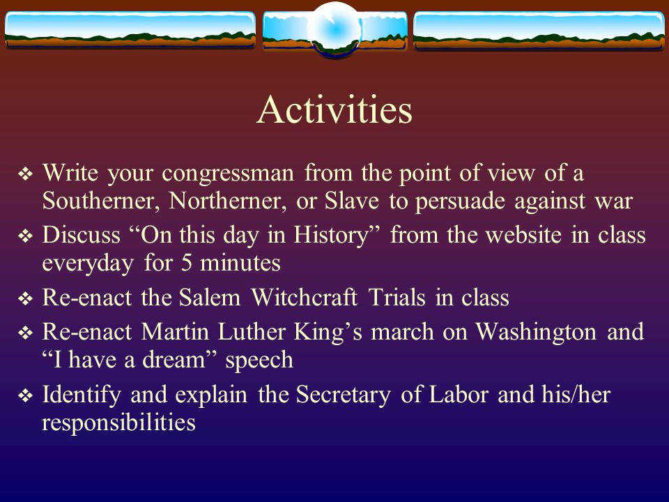 Activities  Write your congressman from the point of view of a Southerner, Northerner, or Slave to persuade against war  Discuss On this day in History from the website in class everyday for 5 minutes  Re-enact the Salem Witchcraft Trials in class  Re-enact Martin Luther King's march on Washington and I have a dream speech  Identify and explain the Secretary of Labor and his/her responsibilities