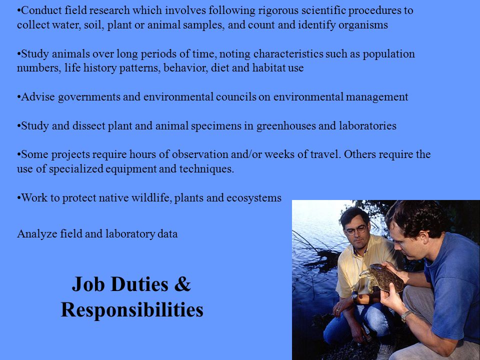 Job Duties & Responsibilities Conduct field research which involves following rigorous scientific procedures to collect water, soil, plant or animal s