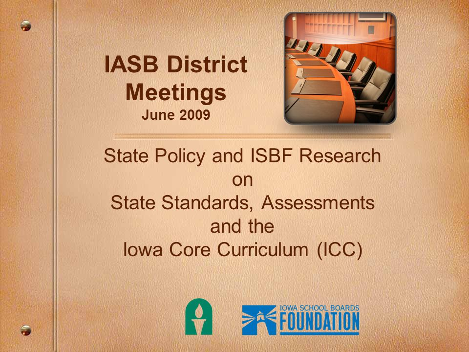 IASB District Meetings June 2009 State Policy and ISBF Research on State Standards, Assessments and the Iowa Core Curriculum (ICC)
