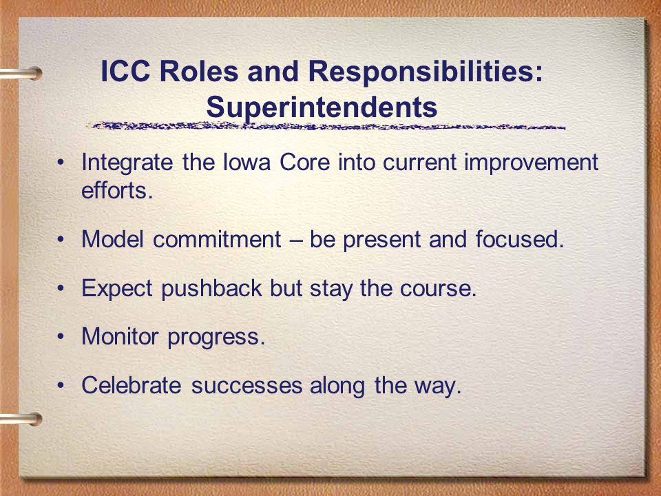 ICC Roles and Responsibilities: Superintendents Integrate the Iowa Core into current improvement efforts.