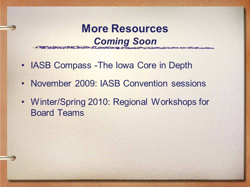 More Resources Coming Soon IASB Compass -The Iowa Core in Depth November 2009: IASB Convention sessions Winter/Spring 2010: Regional Workshops for Board Teams