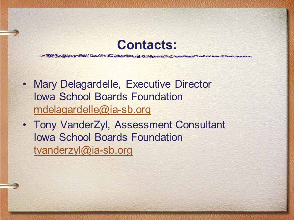 Contacts: Mary Delagardelle, Executive Director Iowa School Boards Foundation mdelagardelle@ia-sb.org mdelagardelle@ia-sb.org Tony VanderZyl, Assessment Consultant Iowa School Boards Foundation tvanderzyl@ia-sb.org tvanderzyl@ia-sb.org