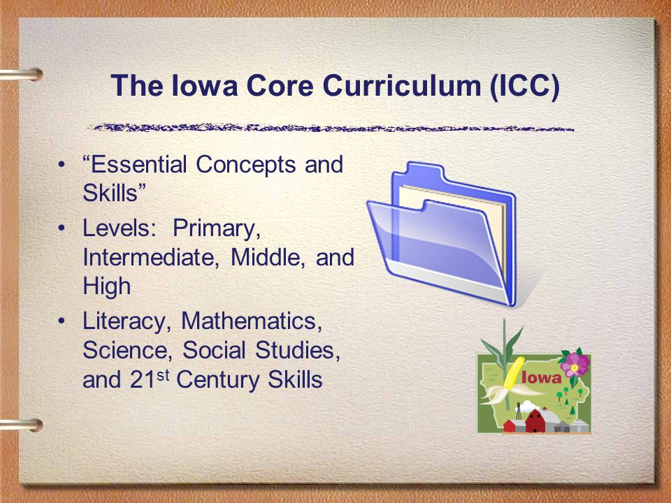 The Iowa Core Curriculum (ICC) Essential Concepts and Skills Levels: Primary, Intermediate, Middle, and High Literacy, Mathematics, Science, Social Studies, and 21 st Century Skills