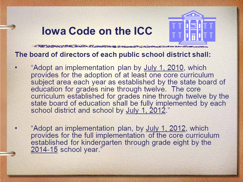Iowa Code on the ICC The board of directors of each public school district shall: Adopt an implementation plan by July 1, 2010, which provides for the adoption of at least one core curriculum subject area each year as established by the state board of education for grades nine through twelve.