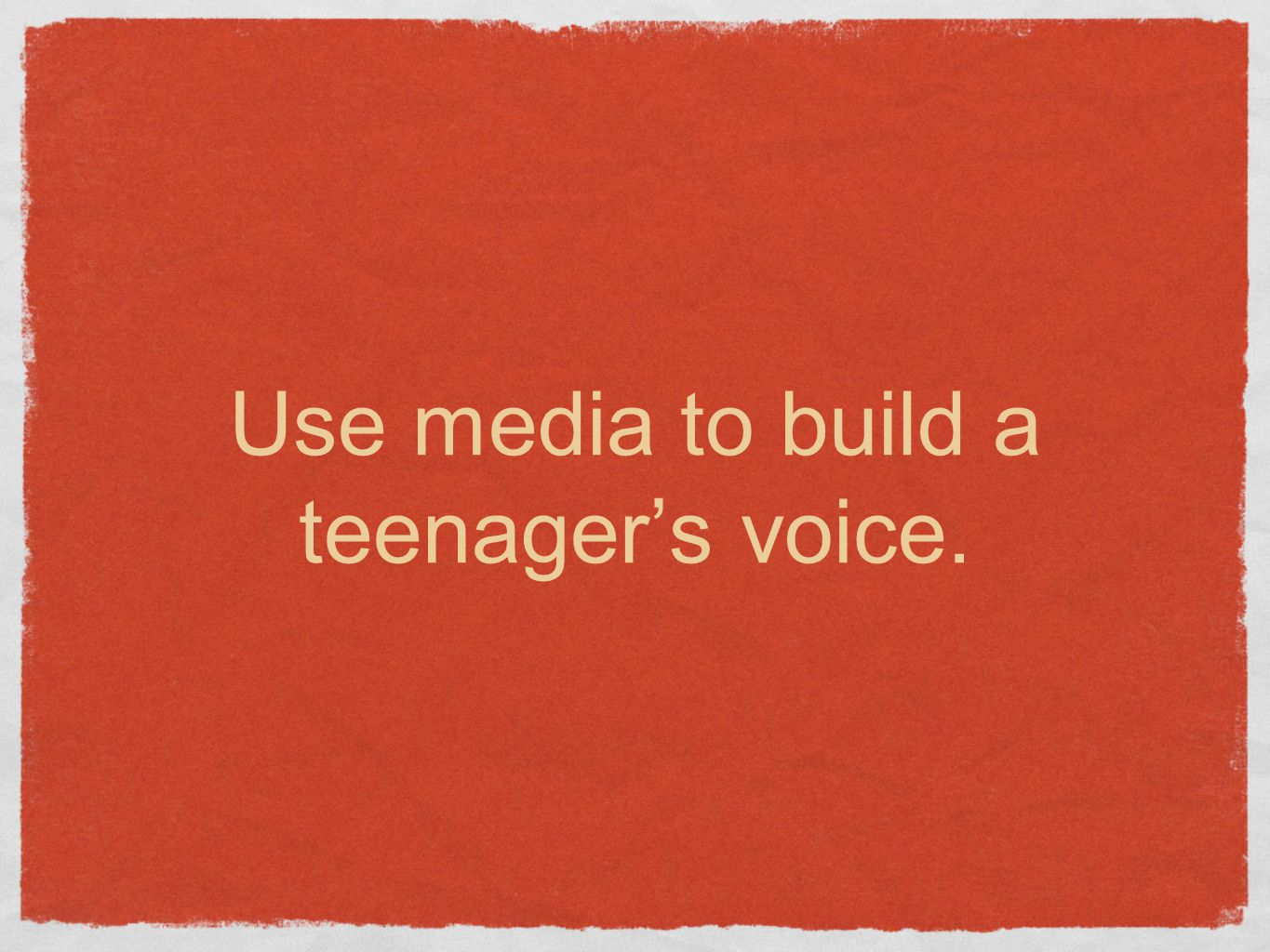 Use media to build a teenager's voice.
