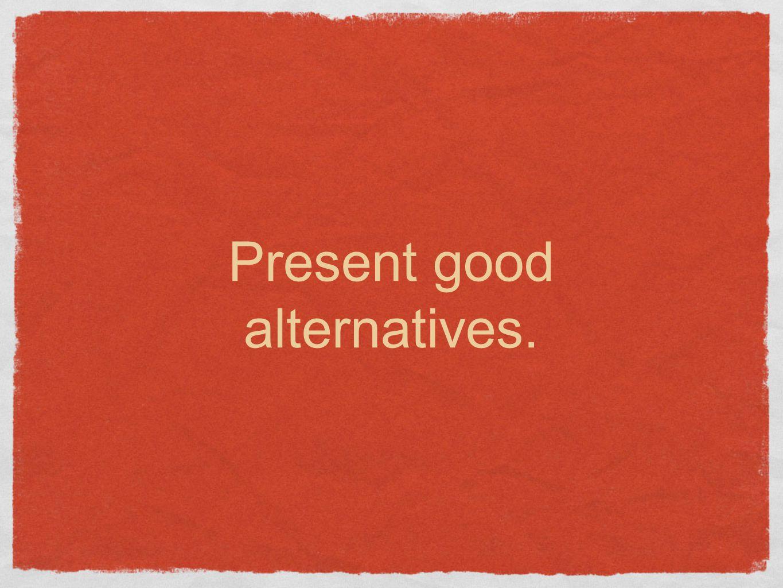 Present good alternatives.