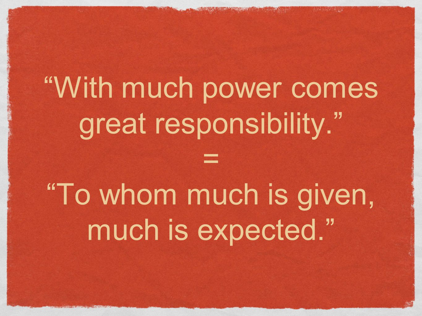 With much power comes great responsibility. = To whom much is given, much is expected.