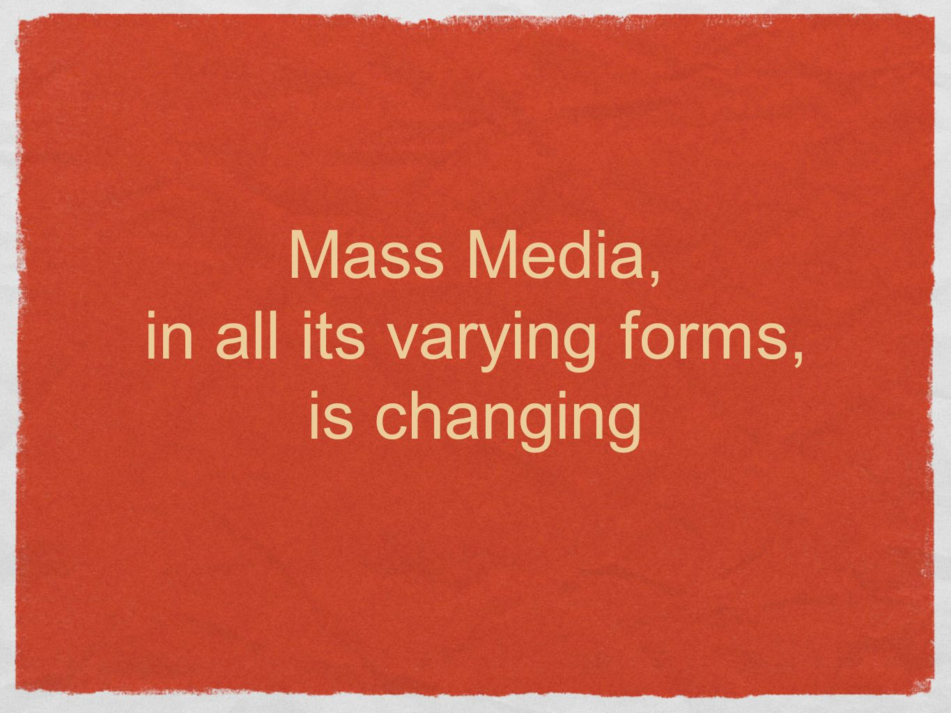 Mass Media, in all its varying forms, is changing