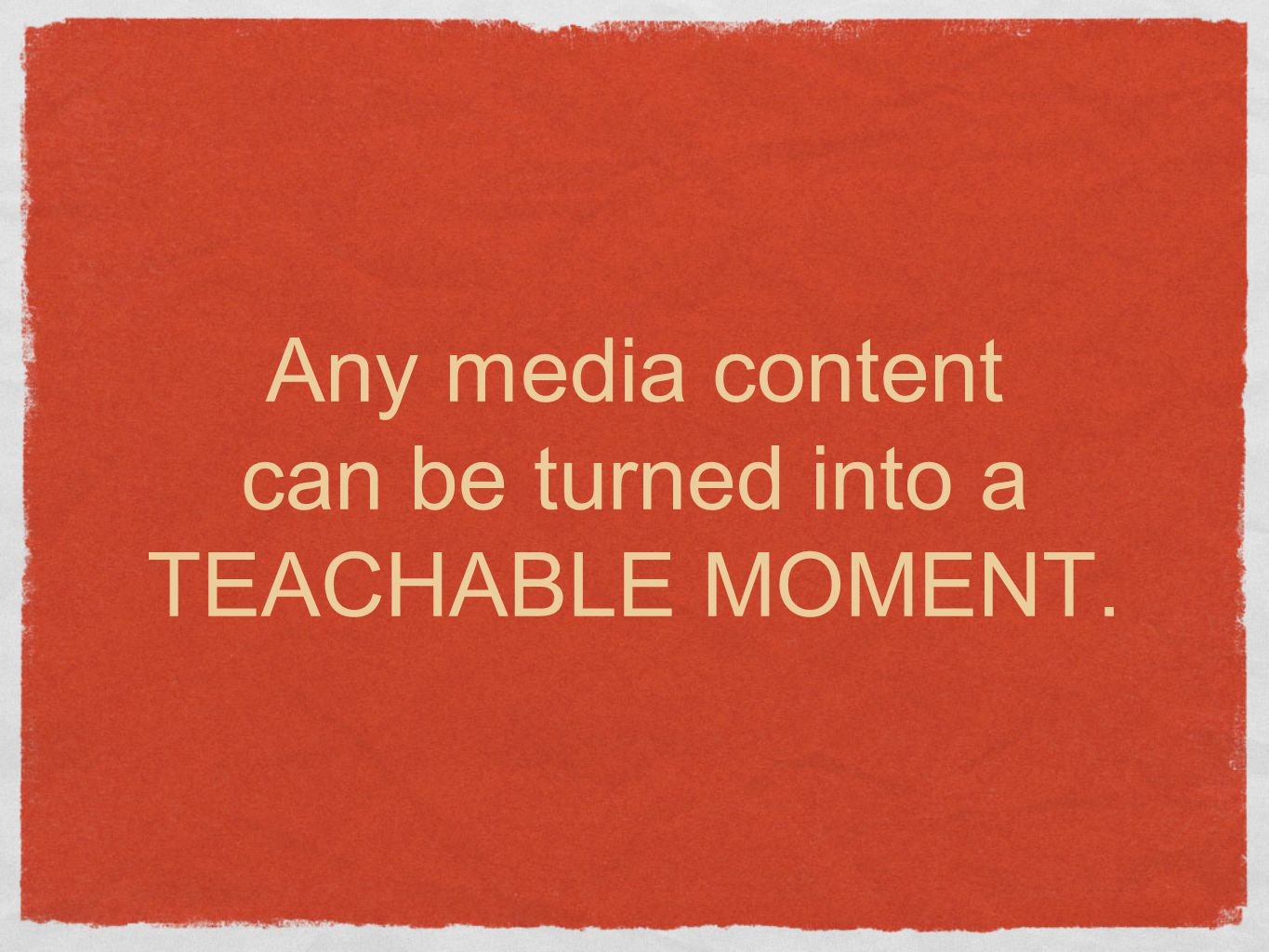 Any media content can be turned into a TEACHABLE MOMENT.