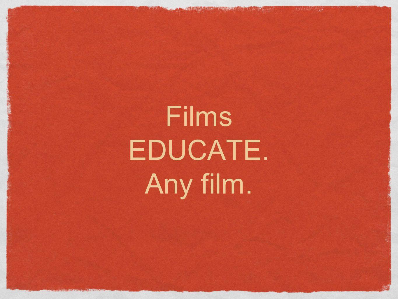 Films EDUCATE. Any film.