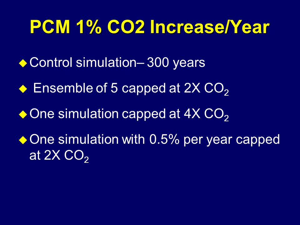 PCM 1% CO2 Increase/Year u Control simulation– 300 years u Ensemble of 5 capped at 2X CO 2 u One simulation capped at 4X CO 2 u One simulation with 0.5% per year capped at 2X CO 2