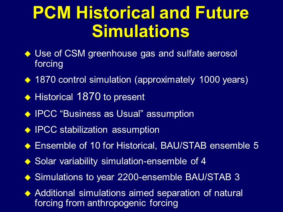 PCM Historical and Future Simulations u Use of CSM greenhouse gas and sulfate aerosol forcing u 1870 control simulation (approximately 1000 years) u Historical 1870 to present u IPCC Business as Usual assumption u IPCC stabilization assumption u Ensemble of 10 for Historical, BAU/STAB ensemble 5 u Solar variability simulation-ensemble of 4 u Simulations to year 2200-ensemble BAU/STAB 3 u Additional simulations aimed separation of natural forcing from anthropogenic forcing